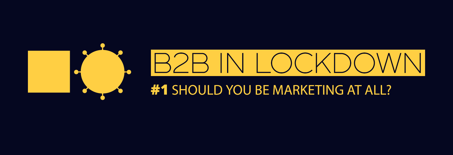 B2B in lockdown #1: Should you be marketing at all?
